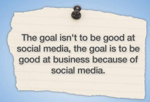 The goal isn't to be good at social media, the goal is to be good at business because of social media